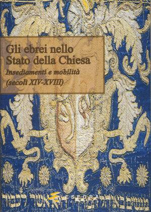 GLI EBREI NELLO STATO DELLA CHIESA <br>(Insediamenti e mobilità – secoli XIV-XVIII) a cura di M. Caffiero e A. Esposito